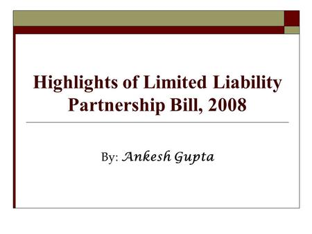 Highlights of Limited Liability Partnership Bill, 2008 By: Ankesh Gupta.