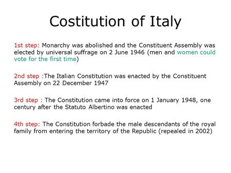 Costitution <strong>of</strong> Italy 1st step: Monarchy was abolished <strong>and</strong> the Constituent Assembly was elected by universal suffrage on 2 June 1946 (men <strong>and</strong> women could.