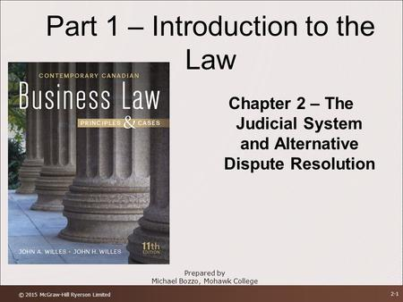 Part 1 – Introduction to the Law Chapter 2 – The Judicial System and Alternative Dispute Resolution Prepared by Michael Bozzo, Mohawk College © 2015 McGraw-Hill.