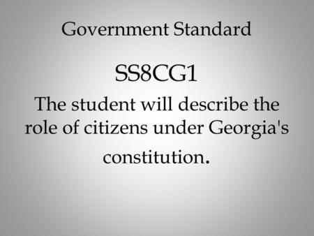 Government Standard SS8CG1 The student will describe the role of citizens under Georgia's constitution.
