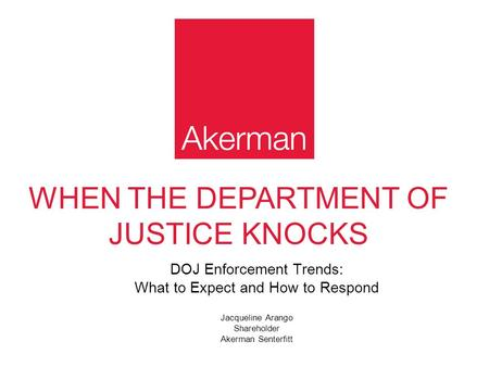WHEN THE DEPARTMENT OF JUSTICE KNOCKS DOJ Enforcement Trends: What to Expect and How to Respond Jacqueline Arango Shareholder Akerman Senterfitt.