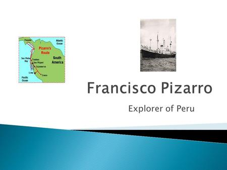 Explorer of Peru.  Francisco Pizarro was born in Trujillo, Spain. He was the son of Gonzalo Pizarro, an infantry colonel, and Francisca González, who.