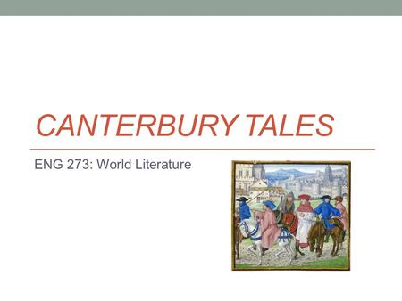 "CANTERBURY TALES ENG 273: World Literature. History Written by Geoffrey Chaucer (1343-1400) ""Father of English Literature"" Written in Middle English Established."