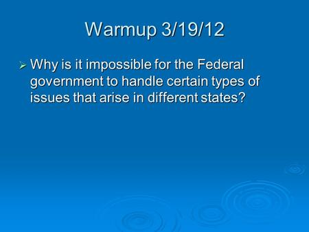 Warmup 3/19/12  Why is it impossible for the Federal government to handle certain types of issues that arise in different states?