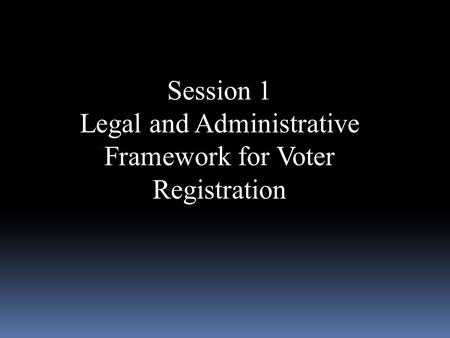 Session 1 Legal and Administrative Framework for Voter Registration.