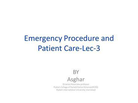 Emergency Procedure and Patient Care-Lec-3 BY Asghar Director/Associate professor Riphah College of Rehabilitation Sciences(RCRS) Riphah International.