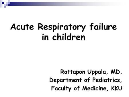 Acute Respiratory failure in children Rattapon Uppala, MD. Department of Pediatrics, Faculty of Medicine, KKU.
