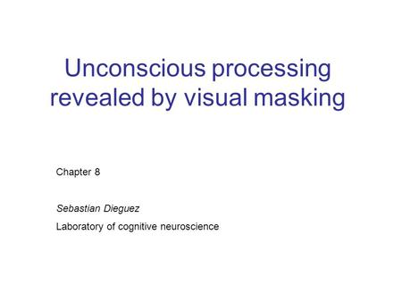 Unconscious processing revealed by visual masking Chapter 8 Sebastian Dieguez Laboratory of cognitive neuroscience.