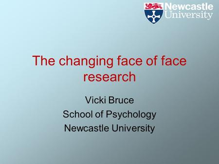 The changing face of face research Vicki Bruce School of Psychology Newcastle University.