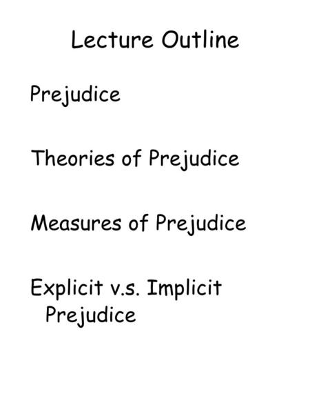 Lecture Outline Prejudice Theories of Prejudice Measures of Prejudice Explicit v.s. Implicit Prejudice.