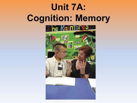 Unit 7A: Cognition: Memory. Unit Overview The Phenomenon of Memory Information Processing Forgetting Memory Construction Improving Memory Click on the.