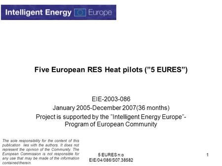 "5 EURES n:o EIE/04/086/S07.38582 1 Five European RES Heat pilots (""5 EURES"") EIE-2003-086 January 2005-December 2007(36 months) Project is supported by."