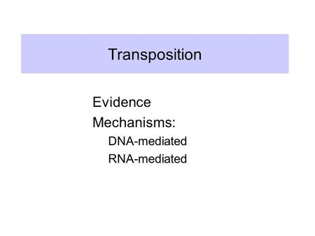 Transposition Evidence Mechanisms: DNA-mediated RNA-mediated.