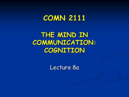 COMN 2111 THE MIND IN COMMUNICATION: COGNITION Lecture 8a.