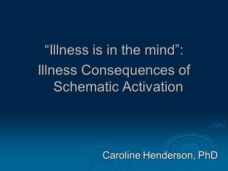 """Illness is in the mind"": Illness Consequences of Schematic Activation Caroline Henderson, PhD."