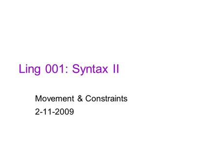 Ling 001: Syntax II Movement & Constraints 2-11-2009.