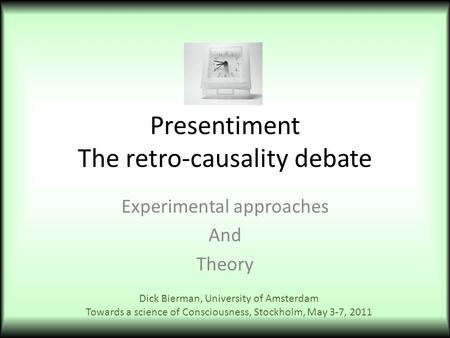 Presentiment The retro-causality debate Experimental approaches And Theory Dick Bierman, University of Amsterdam Towards a science of Consciousness, Stockholm,