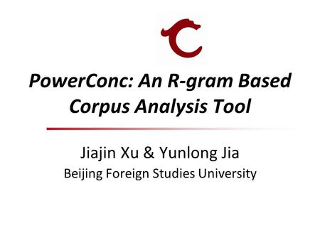 PowerConc: An R-gram Based Corpus Analysis Tool Jiajin Xu & Yunlong Jia Beijing Foreign Studies University.