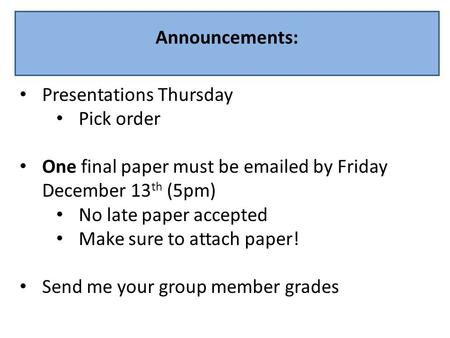 Announcements: Presentations Thursday Pick order One final paper must be emailed by Friday December 13 th (5pm) No late paper accepted Make sure to attach.