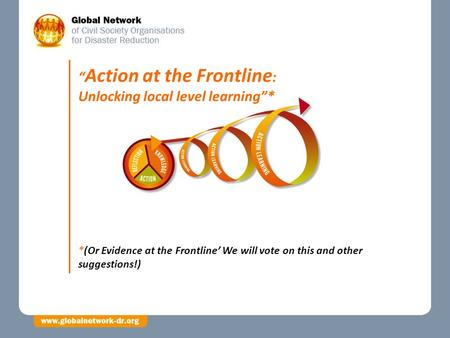 "*(Or Evidence at the Frontline' We will vote on this and other suggestions!) "" Action at the Frontline : Unlocking local level learning""*"