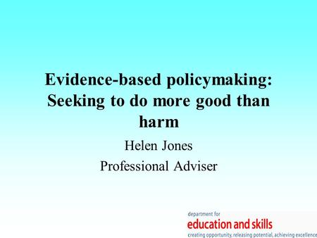 Evidence-based policymaking: Seeking to do more good than harm Helen Jones Professional Adviser.