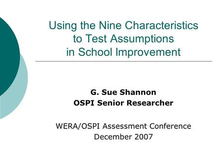Using the Nine Characteristics to Test Assumptions in School Improvement G. Sue Shannon OSPI Senior Researcher WERA/OSPI Assessment Conference December.
