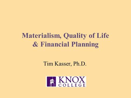 Materialism, Quality of Life & Financial Planning Tim Kasser, Ph.D.