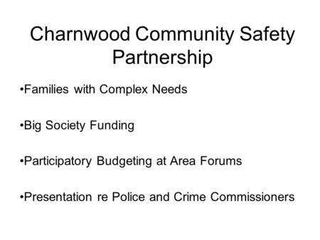 Charnwood Community Safety Partnership Families with Complex Needs Big Society Funding Participatory Budgeting at Area Forums Presentation re Police and.