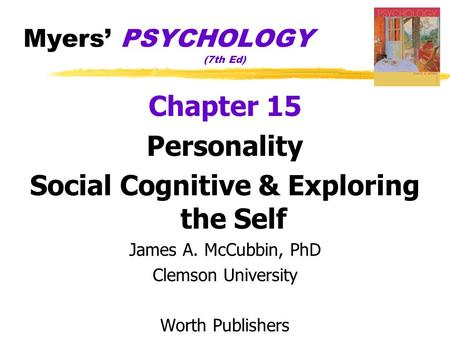 Myers' PSYCHOLOGY (7th Ed) Chapter 15 Personality Social Cognitive & Exploring the Self James A. McCubbin, PhD Clemson University Worth Publishers.