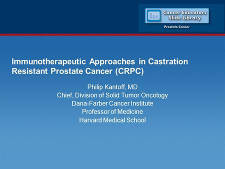 Immunotherapeutic Approaches in Castration Resistant Prostate Cancer (CRPC) Philip Kantoff, MD Chief, Division of Solid Tumor Oncology Dana-Farber Cancer.