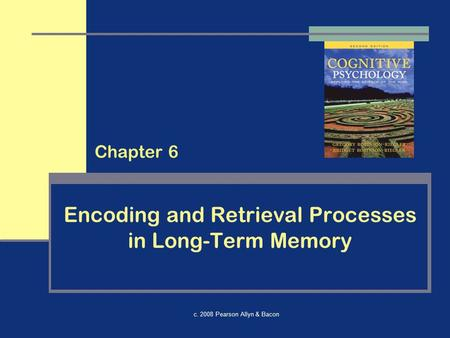 C. 2008 Pearson Allyn & Bacon Encoding and Retrieval Processes in Long-Term Memory Chapter 6.