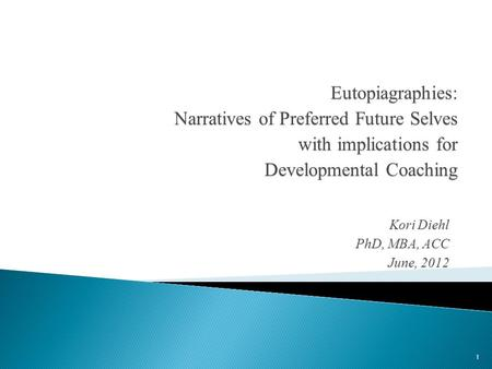 Kori Diehl PhD, MBA, ACC June, 2012 Eutopiagraphies: Narratives of Preferred Future Selves with implications for Developmental Coaching 1.