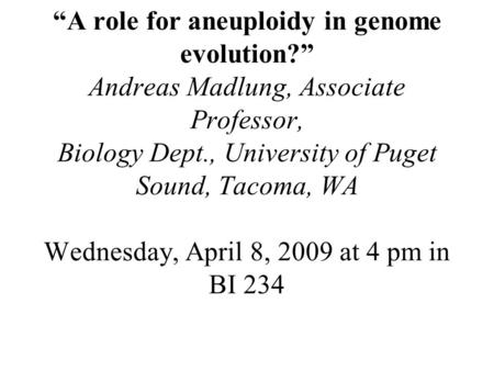 """A role for aneuploidy in genome evolution?"" Andreas Madlung, Associate Professor, Biology Dept., University of Puget Sound, Tacoma, WA Wednesday, April."