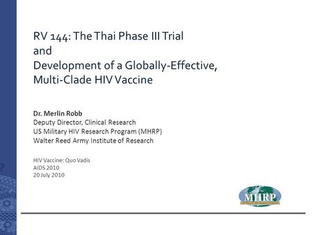 RV 144: The Thai Phase III Trial and Development of a Globally-Effective, Multi-Clade HIV Vaccine HIV Vaccine: Quo Vadis AIDS 2010 20 July 2010 Dr. Merlin.