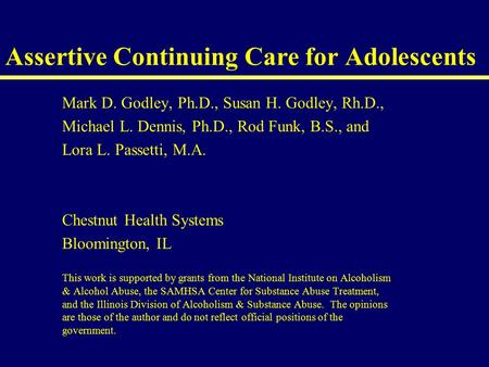 Assertive Continuing Care for Adolescents Mark D. Godley, Ph.D., Susan H. Godley, Rh.D., Michael L. Dennis, Ph.D., Rod Funk, B.S., and Lora L. Passetti,