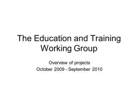 The Education and Training Working Group Overview of projects October 2009 - September 2010.