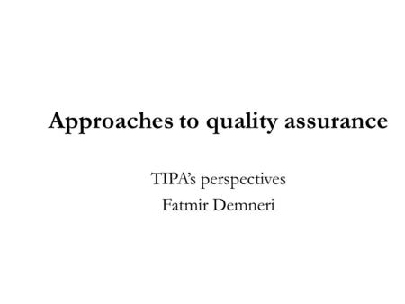 Approaches to quality assurance TIPA's perspectives Fatmir Demneri.