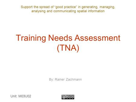 "Support the spread of ""good practice"" in generating, managing, analysing and communicating spatial information Training Needs Assessment (TNA) By: Rainer."