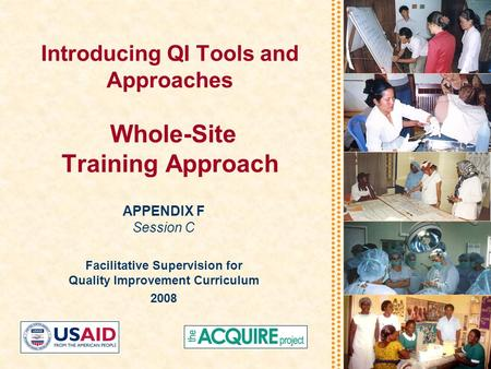 Introducing QI Tools and Approaches Whole-Site Training Approach APPENDIX F Session C Facilitative Supervision for Quality Improvement Curriculum 2008.