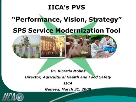 "Dr. Ricardo Molins Director, Agricultural Health and Food Safety IICA Geneva, March 31, 2008 IICA's PVS "" P erformance, Vision, Strategy"" SPS Service Modernization."
