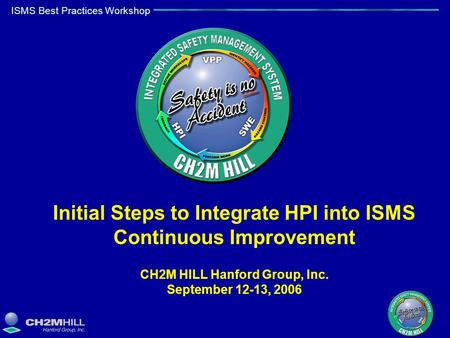 ISMS Best Practices Workshop Initial Steps to Integrate HPI into ISMS Continuous Improvement CH2M HILL Hanford Group, Inc. September 12-13, 2006.