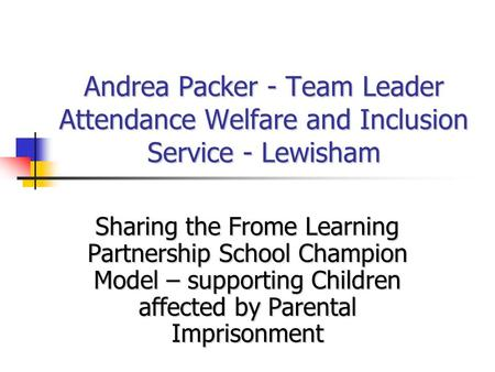 Andrea Packer - Team Leader Attendance Welfare and Inclusion Service - Lewisham Sharing the Frome Learning Partnership School Champion Model – supporting.