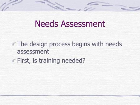 Needs Assessment The design process begins with needs assessment First, is training needed?