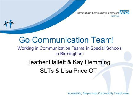 Go Communication Team! Heather Hallett & Kay Hemming SLTs & Lisa Price OT Working in Communication Teams in Special Schools in Birmingham.