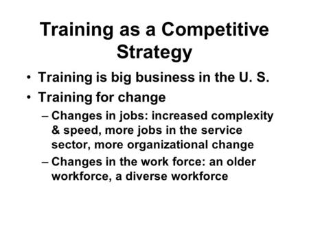 Training as a Competitive Strategy Training is big business in the U. S. Training for change –Changes in jobs: increased complexity & speed, more jobs.