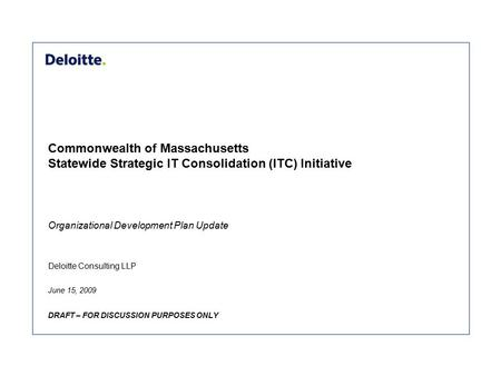 Deloitte Consulting LLP Commonwealth of Massachusetts Statewide Strategic IT Consolidation (ITC) Initiative June 15, 2009 DRAFT – FOR DISCUSSION PURPOSES.