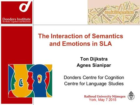 The Interaction of Semantics and Emotions in SLA Ton Dijkstra Agnes Sianipar Donders Centre for Cognition Centre for Language Studies York, May 7 2015.