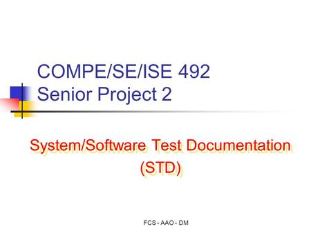 FCS - AAO - DM COMPE/SE/ISE 492 Senior Project 2 System/Software Test Documentation (STD) System/Software Test Documentation (STD)