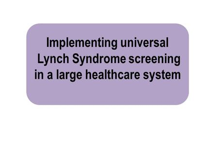 Implementing universal Lynch Syndrome screening in a large healthcare system.