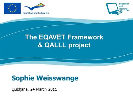 Sophie Weisswange Ljubljana, 24 March 2011 The EQAVET Framework & QALLL project.